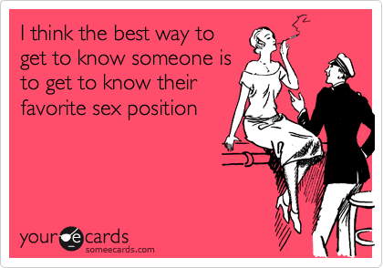 I think the best way to get to know someone is to get to know their favorite sex position