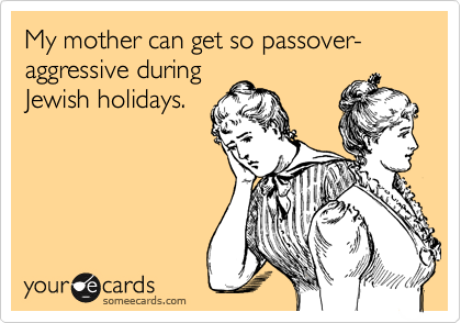 My mother can get so passover-aggressive during Jewish holidays.