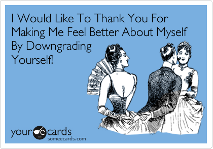I Would Like To Thank You For Making Me Feel Better About Myself By Downgrading Yourself!