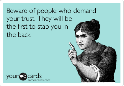 Beware of people who demand your trust. They will be the first to stab you in the back.