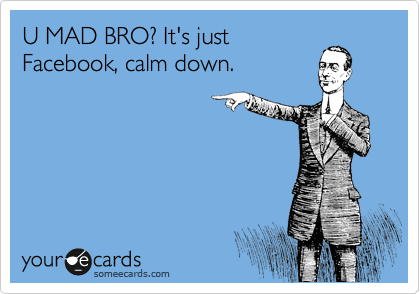 U MAD BRO? It's just Facebook, calm down.
