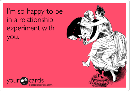 I'm so happy to be  in a relationship experiment with you.