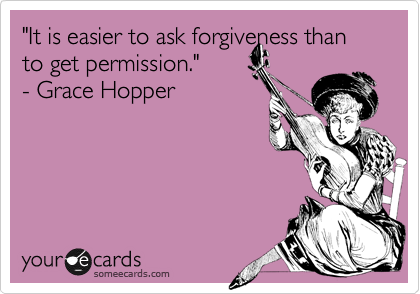 """""""It is easier to ask forgiveness than to get permission.""""   - Grace Hopper"""