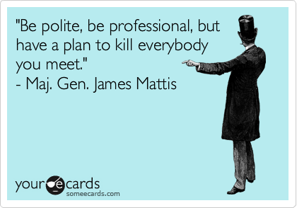 """""""Be polite, be professional, but have a plan to kill everybody you meet.""""  - Maj. Gen. James Mattis"""