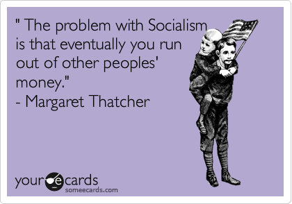 """"""" The problem with Socialism   is that eventually you run  out of other peoples'  money.""""   - Margaret Thatcher"""