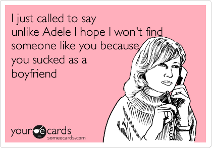 I just called to say  unlike Adele I hope I won't find someone like you because you sucked as a boyfriend