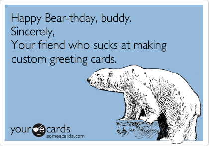 Happy Bear-thday, buddy.  Sincerely,  Your friend who sucks at making custom greeting cards.