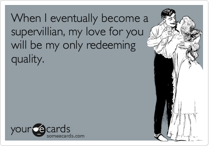 When I eventually become a supervillian, my love for you will be my only redeeming quality.