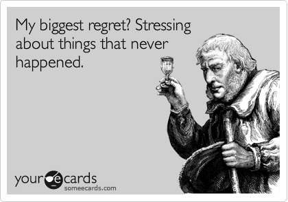 My biggest regret? Stressing about things that never happened.