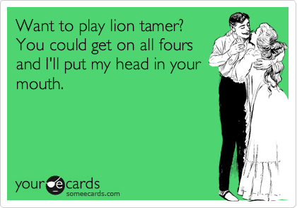 Want to play lion tamer? You could get on all fours and I'll put my head in your mouth.