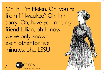 Oh, hi, I'm Helen. Oh, you're from Milwaukee? Oh, I'm sorry. Oh, have you met my friend Lillian, oh I know we've only known each other for five minutes, oh... LSSU