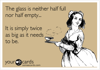 The glass is neither half full nor half empty...  It is simply twice as big as it needs to be.