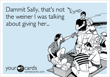 Dammit Sally, that's not the weiner I was talking about giving her...