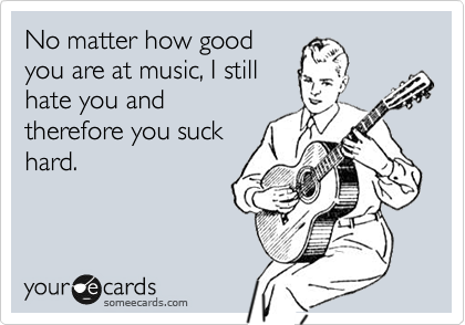 No matter how good you are at music, I still hate you and therefore you suck hard.