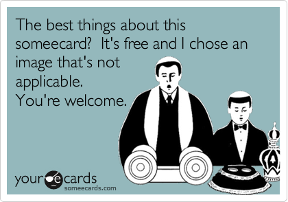 The best things about this someecard?  It's free and I chose an image that's not applicable.  You're welcome.