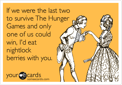 If we were the last two  to survive The Hunger  Games and only one of us could  win, I'd eat  nightlock berries with you.