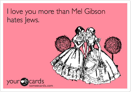 I love you more than Mel Gibson hates Jews.