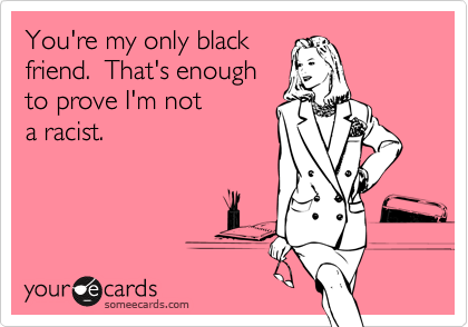 You're my only black friend.  That's enough  to prove I'm not a racist.