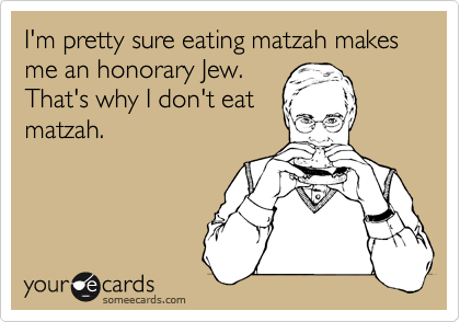 I'm pretty sure eating matzah makes me an honorary Jew. That's why I don't eat matzah.