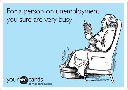 For a person on unemployment you sure are very busy