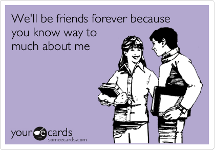 We'll be friends forever because you know way to much about me