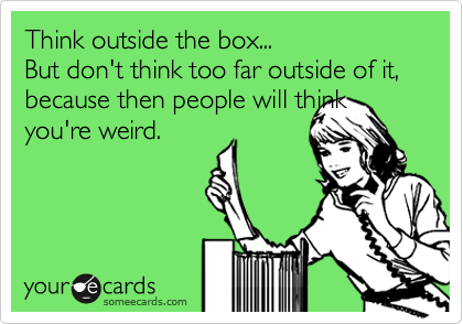 Think outside the box...  But don't think too far outside of it, because then people will think you're weird.