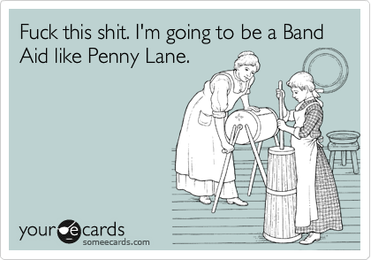 Fuck this shit. I'm going to be a Band Aid like Penny Lane.