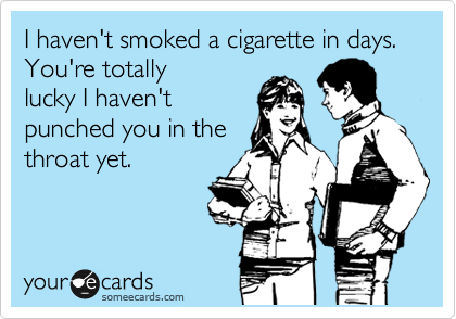 I haven't smoked a cigarette in days.  You're totally lucky I haven't punched you in the throat yet.