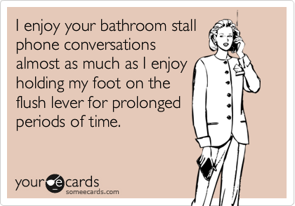 I enjoy your bathroom stall phone conversations almost as much as I enjoy holding my foot on the flush lever for prolonged periods of time.