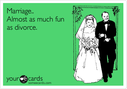 Marriage.. Almost as much fun as divorce.