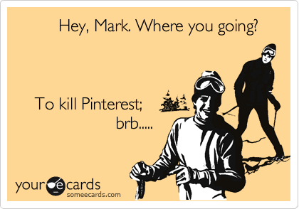 Hey, Mark. Where you going?        To kill Pinterest;                      brb.....