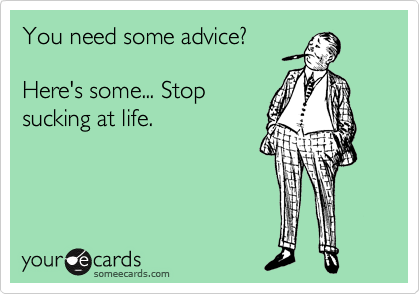 You need some advice?   Here's some... Stop sucking at life.