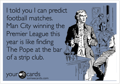 I told you I can predict football matches.     Man City winning the Premier League this  year is like finding  The Pope at the bar of a strip club.