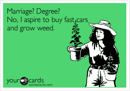 Marriage? Degree?  No, I aspire to buy fast cars  and grow weed.