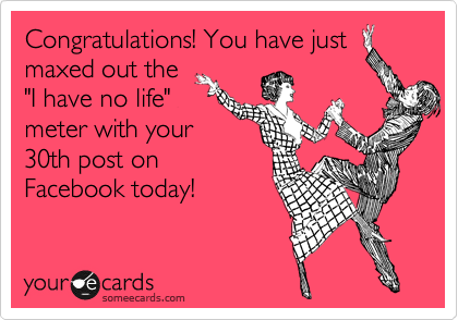 "Congratulations! You have just maxed out the  ""I have no life"" meter with your 30th post on Facebook today!"