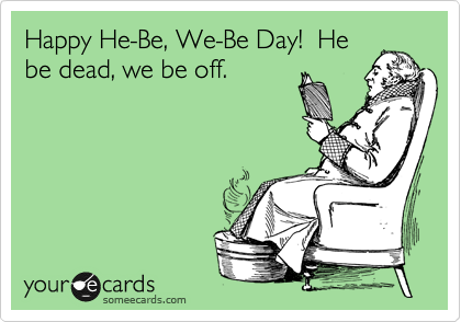 Happy He-Be, We-Be Day!  He be dead, we be off.