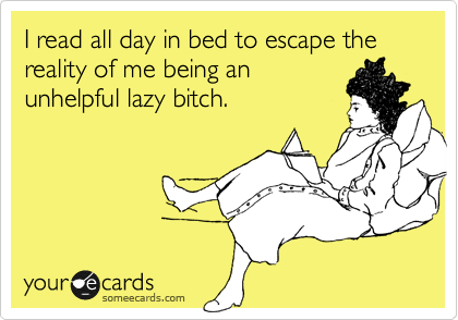 I read all day in bed to escape the reality of me being an unhelpful lazy bitch.