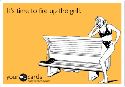 It's time to fire up the grill.
