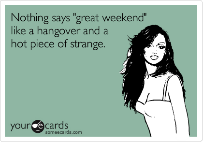 """Nothing says """"great weekend"""" like a hangover and a hot piece of strange."""