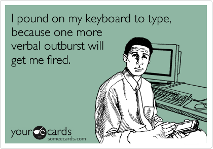 I pound on my keyboard to type, because one more verbal outburst will get me fired.