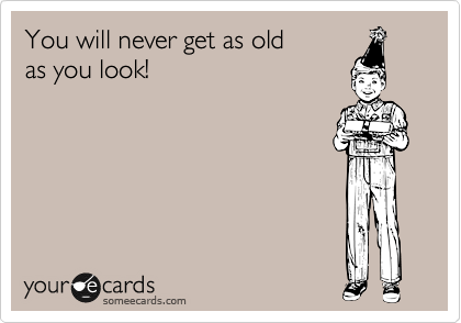 You will never get as old  as you look!