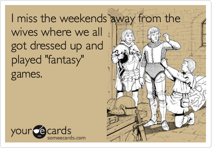 "I miss the weekends away from the wives where we all got dressed up and played ""fantasy"" games."