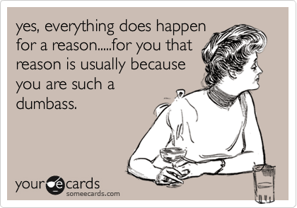 yes, everything does happen for a reason.....for you that reason is usually because you are such a dumbass.
