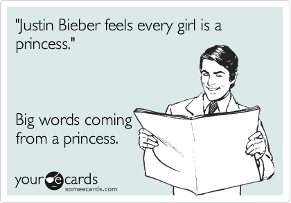 """Justin Bieber feels every girl is a princess.""    Big words coming from a princess."