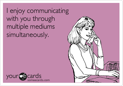 I enjoy communicating  with you through  multiple mediums simultaneously.