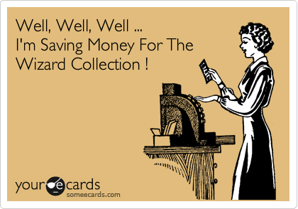 Well, Well, Well ... I'm Saving Money For The Wizard Collection !