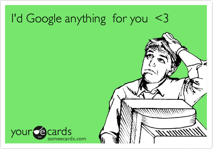 I'd Google anything  for you  %3C3