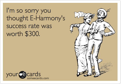 I'm so sorry you thought E-Harmony's success rate was worth %24300.