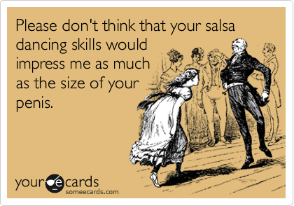 Please don't think that your salsa dancing skills would impress me as much as the size of your penis.