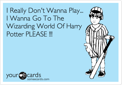 I Really Don't Wanna Play...  I Wanna Go To The Wizarding World Of Harry Potter PLEASE !!!